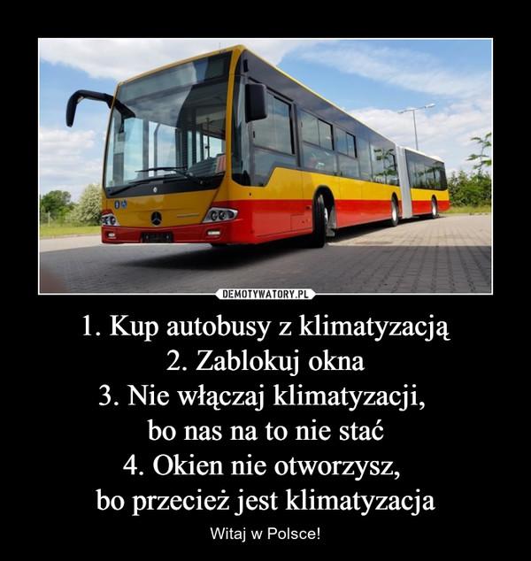 1. Kup autobusy z klimatyzacją 2. Zablokuj okna 3. Nie włączaj klimatyzacji,  bo nas na to nie stać 4. Okien nie otworzysz,  bo przecież jest klimatyzacja