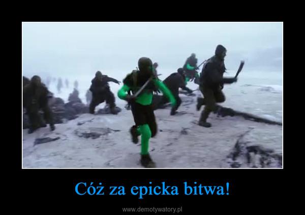 Cóż za epicka bitwa! –