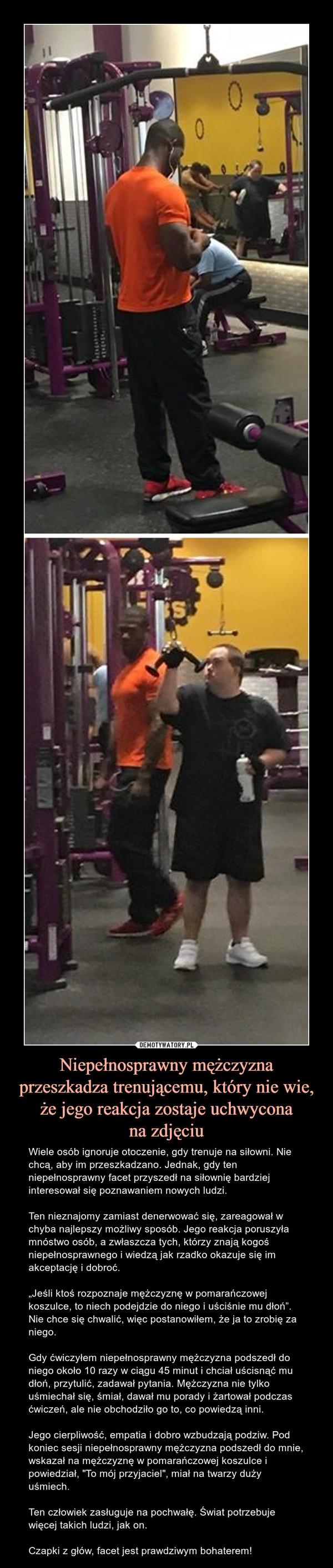 """Niepełnosprawny mężczyzna przeszkadza trenującemu, który nie wie, że jego reakcja zostaje uchwyconana zdjęciu – Wiele osób ignoruje otoczenie, gdy trenuje na siłowni. Nie chcą, aby im przeszkadzano. Jednak, gdy ten niepełnosprawny facet przyszedł na siłownię bardziej interesował się poznawaniem nowych ludzi.Tennieznajomy zamiast denerwować się, zareagował w chyba najlepszy możliwy sposób. Jego reakcja poruszyła mnóstwo osób, a zwłaszcza tych, którzy znają kogoś niepełnosprawnego i wiedzą jak rzadko okazuje się im akceptację i dobroć. """"Jeśli ktoś rozpoznaje mężczyznę w pomarańczowej koszulce, to niech podejdzie do niego i uściśnie mu dłoń"""". Nie chce się chwalić, więc postanowiłem, że ja to zrobię za niego. Gdy ćwiczyłem niepełnosprawny mężczyzna podszedł do niego około 10 razy w ciągu 45 minut i chciał uścisnąć mu dłoń, przytulić, zadawał pytania. Mężczyzna nie tylko uśmiechał się, śmiał, dawał mu porady i żartował podczas ćwiczeń, ale nie obchodziło go to, co powiedzą inni. Jego cierpliwość, empatia i dobro wzbudzają podziw. Pod koniec sesji niepełnosprawny mężczyzna podszedł do mnie, wskazał na mężczyznę w pomarańczowej koszulce i powiedział, """"To mój przyjaciel"""", miał na twarzy duży uśmiech. Ten człowiek zasługuje na pochwałę. Świat potrzebuje więcej takich ludzi, jak on.Czapki z głów, facet jest prawdziwym bohaterem!"""