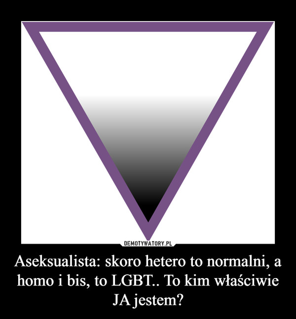 Aseksualista: skoro hetero to normalni, a homo i bis, to LGBT.. To kim właściwie JA jestem? –