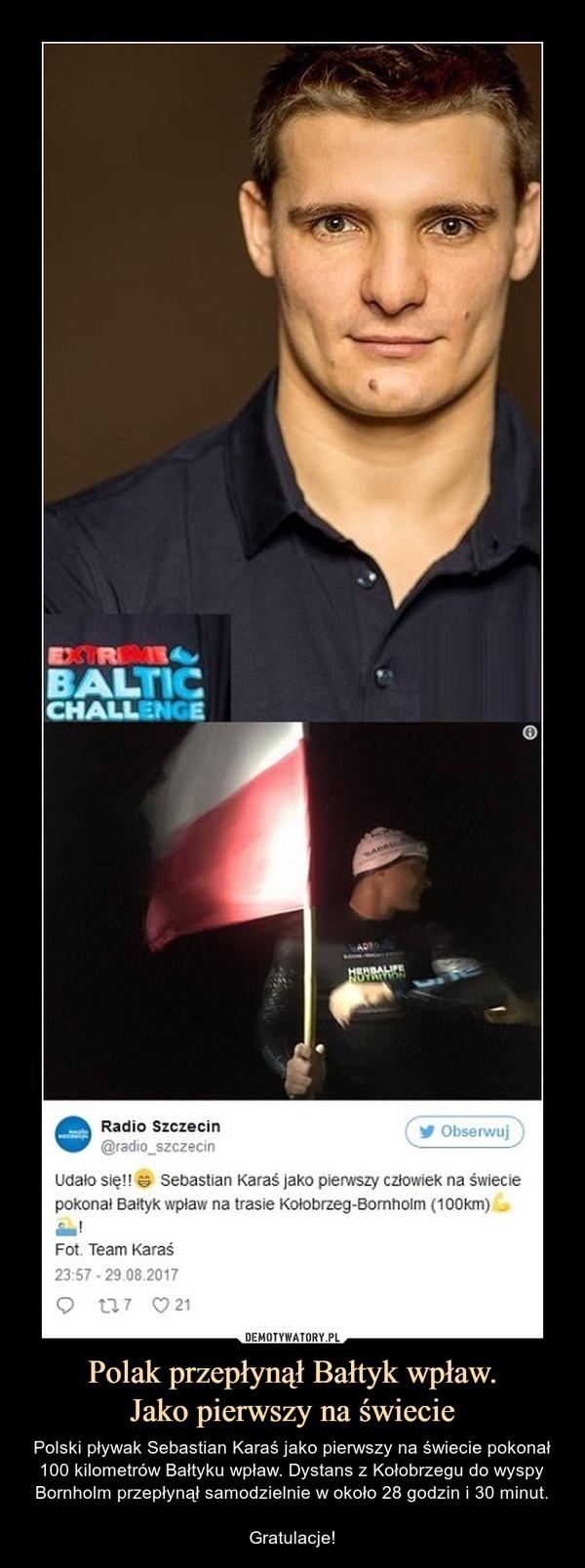 Polak przepłynął Bałtyk wpław.Jako pierwszy na świecie – Polski pływak Sebastian Karaś jako pierwszy na świecie pokonał 100 kilometrów Bałtyku wpław. Dystans z Kołobrzegu do wyspy Bornholm przepłynął samodzielnie w około 28 godzin i 30 minut.Gratulacje! Radio Szczecin Udało się! Sebastian Karaś jako pierwszy człowiek na świecie pokonał Bałtyk wpław na trasie Kołobrzeg Bornholm 100km fot. Team Karaś