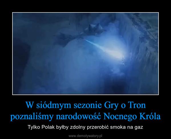 W siódmym sezonie Gry o Tron poznaliśmy narodowość Nocnego Króla – Tylko Polak byłby zdolny przerobić smoka na gaz