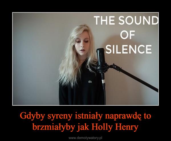 Gdyby syreny istniały naprawdę to brzmiałyby jak Holly Henry –