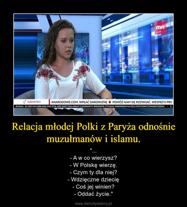 """Relacja młodej Polki z Paryża odnośnie muzułmanów i islamu. – """"...- A w co wierzysz?- W Polskę wierzę.- Czym ty dla niej?- Wdzięczne dziecię- Coś jej winien?- Oddać życie."""""""