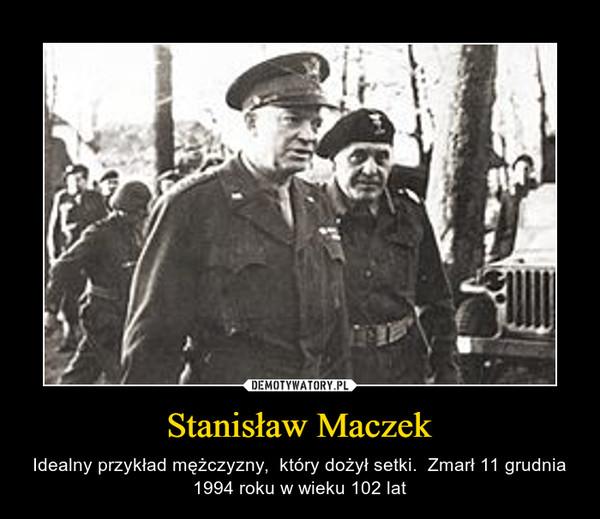 Stanisław Maczek – Idealny przykład mężczyzny,  który dożył setki.  Zmarł 11 grudnia 1994 roku w wieku 102 lat