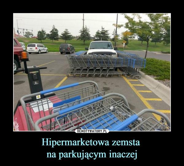 Hipermarketowa zemsta na parkującym inaczej –