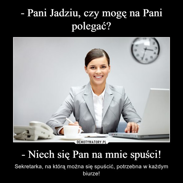 - Niech się Pan na mnie spuści! – Sekretarka, na którą można się spuścić, potrzebna w każdym biurze!