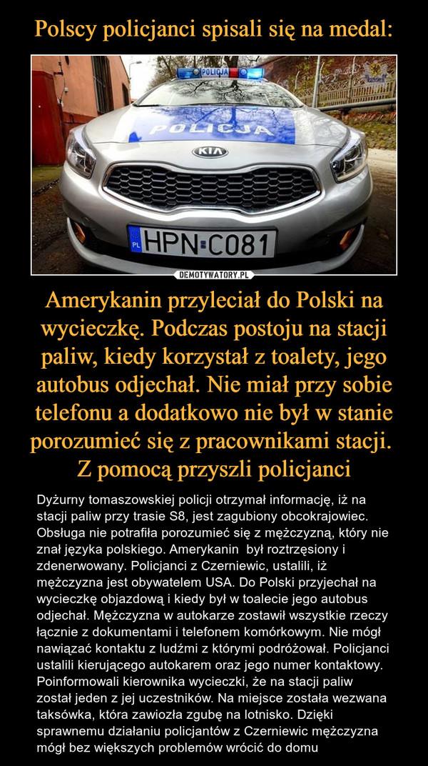 Amerykanin przyleciał do Polski na wycieczkę. Podczas postoju na stacji paliw, kiedy korzystał z toalety, jego autobus odjechał. Nie miał przy sobie telefonu a dodatkowo nie był w stanie porozumieć się z pracownikami stacji. Z pomocą przyszli policjanci – Dyżurny tomaszowskiej policji otrzymał informację, iż na stacji paliw przy trasie S8, jest zagubiony obcokrajowiec. Obsługa nie potrafiła porozumieć się z mężczyzną, który nie znał języka polskiego. Amerykanin  był roztrzęsiony i zdenerwowany. Policjanci z Czerniewic, ustalili, iż mężczyzna jest obywatelem USA. Do Polski przyjechał na wycieczkę objazdową i kiedy był w toalecie jego autobus odjechał. Mężczyzna w autokarze zostawił wszystkie rzeczy łącznie z dokumentami i telefonem komórkowym. Nie mógł nawiązać kontaktu z ludźmi z którymi podróżował. Policjanci ustalili kierującego autokarem oraz jego numer kontaktowy. Poinformowali kierownika wycieczki, że na stacji paliw został jeden z jej uczestników. Na miejsce została wezwana taksówka, która zawiozła zgubę na lotnisko. Dzięki sprawnemu działaniu policjantów z Czerniewic mężczyzna mógł bez większych problemów wrócić do domu