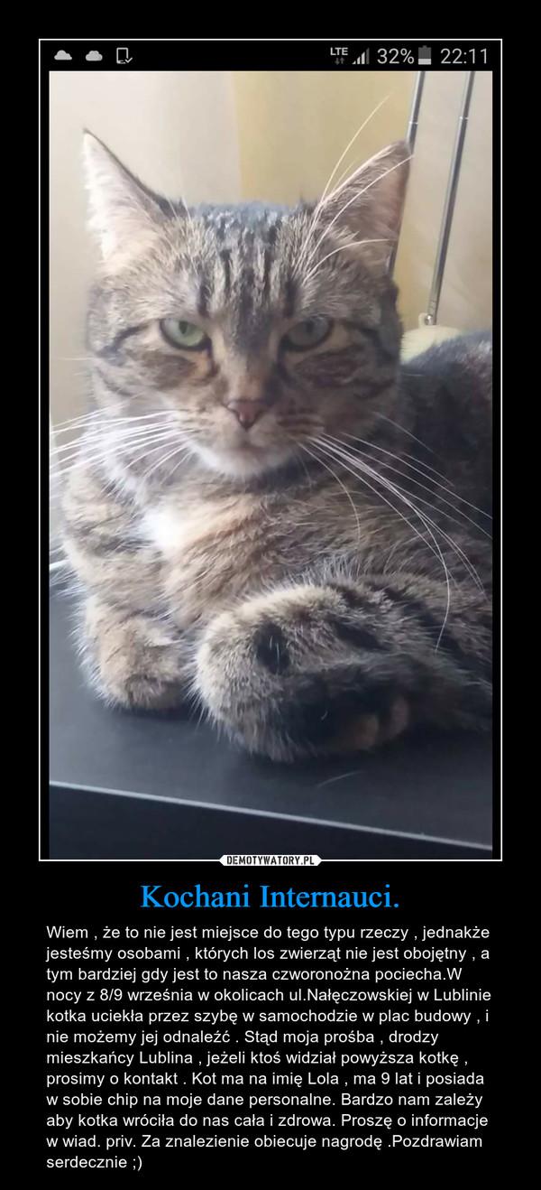Kochani Internauci. – Wiem , że to nie jest miejsce do tego typu rzeczy , jednakże jesteśmy osobami , których los zwierząt nie jest obojętny , a tym bardziej gdy jest to nasza czworonożna pociecha.W nocy z 8/9 września w okolicach ul.Nałęczowskiej w Lublinie kotka uciekła przez szybę w samochodzie w plac budowy , i nie możemy jej odnaleźć . Stąd moja prośba , drodzy mieszkańcy Lublina , jeżeli ktoś widział powyższa kotkę , prosimy o kontakt . Kot ma na imię Lola , ma 9 lat i posiada w sobie chip na moje dane personalne. Bardzo nam zależy aby kotka wróciła do nas cała i zdrowa. Proszę o informacje w wiad. priv. Za znalezienie obiecuje nagrodę .Pozdrawiam serdecznie ;)