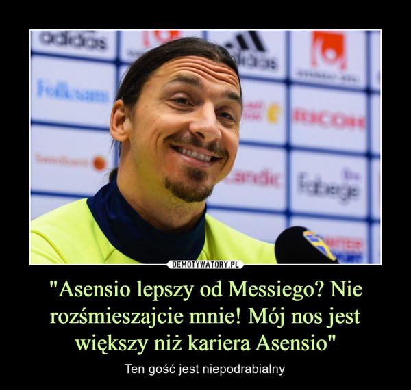 """""""Asensio lepszy od Messiego? Nie rozśmieszajcie mnie! Mój nos jest większy niż kariera Asensio"""" – Ten gość jest niepodrabialny"""
