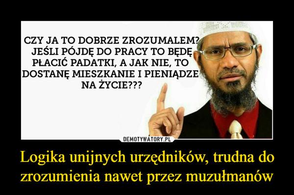 Logika unijnych urzędników, trudna do zrozumienia nawet przez muzułmanów –  CZY JA TO DOBRZE ZROZUMALEM?JEŚLI PÓJDE DO PRACY TO BĘDĘPŁACIĆ PADATKI, A JAK NIE, TODOSTANĘ MIESZKANIE I PIENIADZENA ŻYCIE???