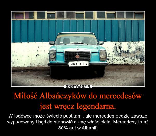 Miłość Albańczyków do mercedesów jest wręcz legendarna. – W lodówce może świecić pustkami, ale mercedes będzie zawsze wypucowany i będzie stanowić dumę właściciela. Mercedesy to aż 80% aut w Albanii!