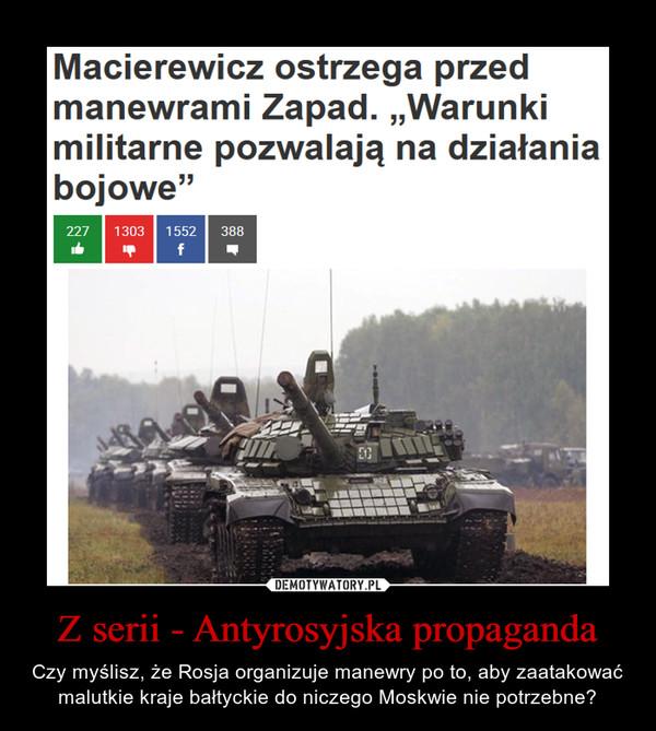 Z serii - Antyrosyjska propaganda – Czy myślisz, że Rosja organizuje manewry po to, aby zaatakować malutkie kraje bałtyckie do niczego Moskwie nie potrzebne?