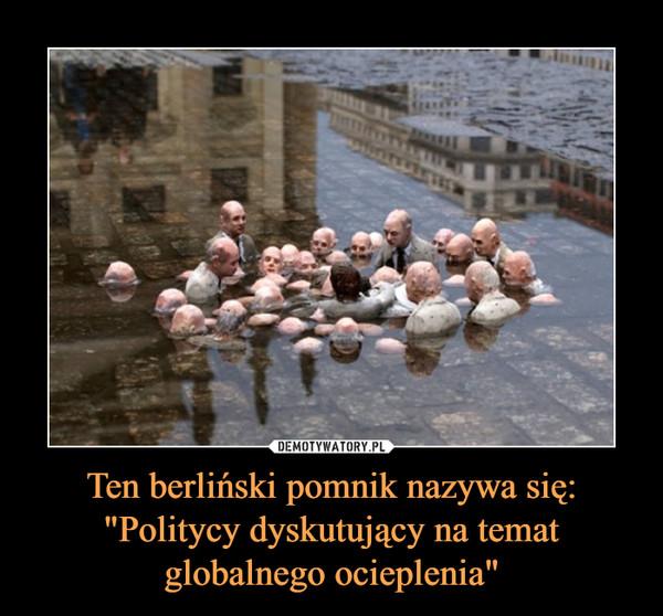 """Ten berliński pomnik nazywa się: """"Politycy dyskutujący na temat globalnego ocieplenia"""" –"""