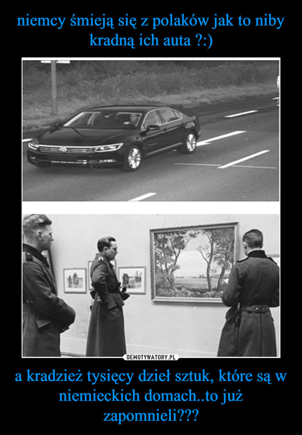 a kradzież tysięcy dzieł sztuk, które są w niemieckich domach..to już zapomnieli??? –