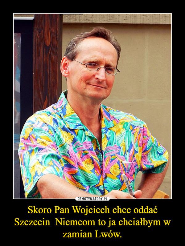 Skoro Pan Wojciech chce oddać Szczecin  Niemcom to ja chciałbym w zamian Lwów. –