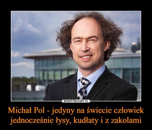 Michał Pol - jedyny na świecie człowiek jednocześnie łysy, kudłaty i z zakolami –