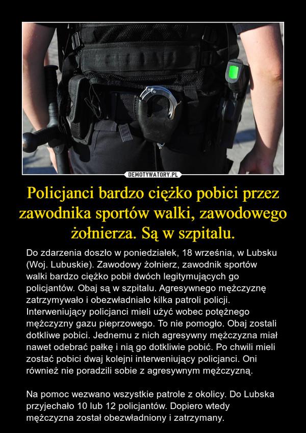 Policjanci bardzo ciężko pobici przez zawodnika sportów walki, zawodowego żołnierza. Są w szpitalu. – Do zdarzenia doszło w poniedziałek, 18 września, w Lubsku (Woj. Lubuskie). Zawodowy żołnierz, zawodnik sportów walki bardzo ciężko pobił dwóch legitymujących go policjantów. Obaj są w szpitalu. Agresywnego mężczyznę zatrzymywało i obezwładniało kilka patroli policji.Interweniujący policjanci mieli użyć wobec potężnego mężczyzny gazu pieprzowego. To nie pomogło. Obaj zostali dotkliwe pobici. Jednemu z nich agresywny mężczyzna miał nawet odebrać pałkę i nią go dotkliwie pobić. Po chwili mieli zostać pobici dwaj kolejni interweniujący policjanci. Oni również nie poradzili sobie z agresywnym mężczyzną.Na pomoc wezwano wszystkie patrole z okolicy. Do Lubska przyjechało 10 lub 12 policjantów. Dopiero wtedy mężczyzna został obezwładniony i zatrzymany.