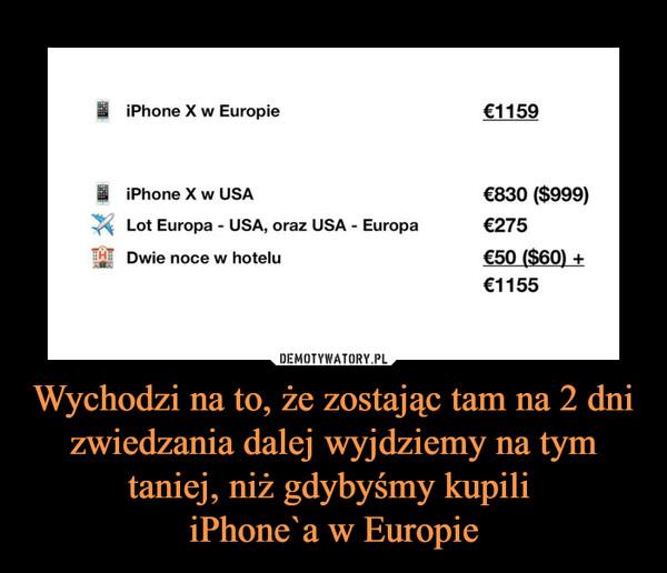 Wychodzi na to, że zostając tam na 2 dni zwiedzania dalej wyjdziemy na tym taniej, niż gdybyśmy kupili iPhone`a w Europie –