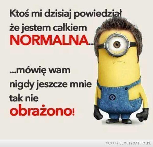 Normalność –  Ktoś mi dzisiaj powiedziałże jestem całkiemNORMALNA.mówię wamnigdy jeszcze mnietak nieobrażono!