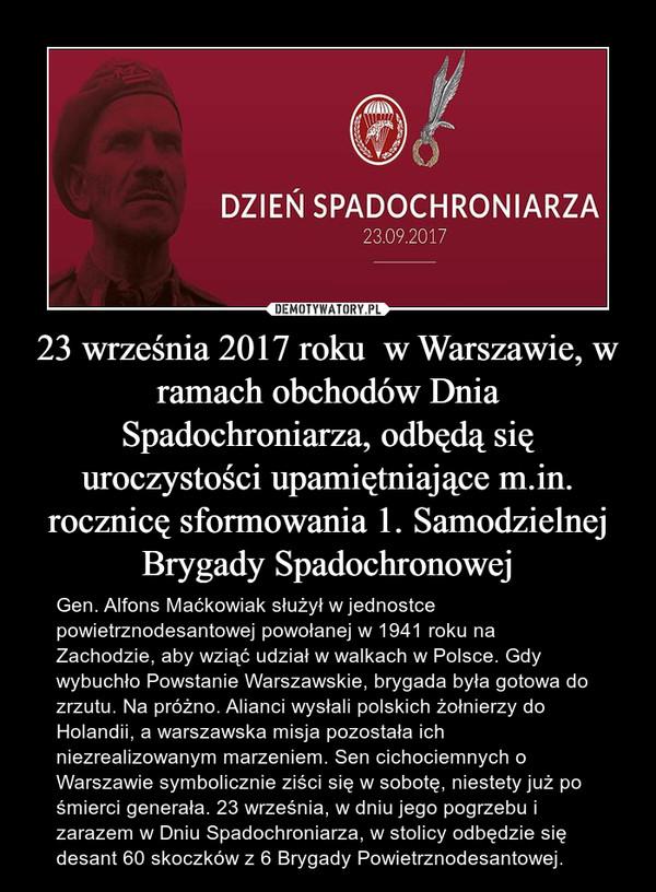 23 września 2017 roku  w Warszawie, w ramach obchodów Dnia Spadochroniarza, odbędą się uroczystości upamiętniające m.in. rocznicę sformowania 1. Samodzielnej Brygady Spadochronowej – Gen. Alfons Maćkowiak służył w jednostce powietrznodesantowej powołanej w 1941 roku na Zachodzie, aby wziąć udział w walkach w Polsce. Gdy wybuchło Powstanie Warszawskie, brygada była gotowa do zrzutu. Na próżno. Alianci wysłali polskich żołnierzy do Holandii, a warszawska misja pozostała ich niezrealizowanym marzeniem. Sen cichociemnych o Warszawie symbolicznie ziści się w sobotę, niestety już po śmierci generała. 23 września, w dniu jego pogrzebu i zarazem w Dniu Spadochroniarza, w stolicy odbędzie się desant 60 skoczków z 6 Brygady Powietrznodesantowej.