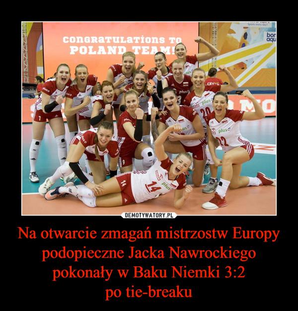 Na otwarcie zmagań mistrzostw Europy podopieczne Jacka Nawrockiego pokonały w Baku Niemki 3:2po tie-breaku –