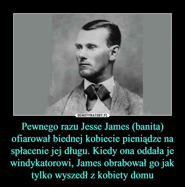Pewnego razu Jesse James (banita) ofiarował biednej kobiecie pieniądze na spłacenie jej długu. Kiedy ona oddała je windykatorowi, James obrabował go jak tylko wyszedł z kobiety domu –