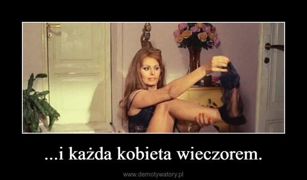 ...i każda kobieta wieczorem. –