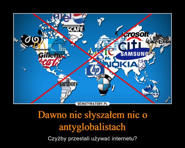 Dawno nie słyszałem nic o antyglobalistach – Czyżby przestali używać internetu?