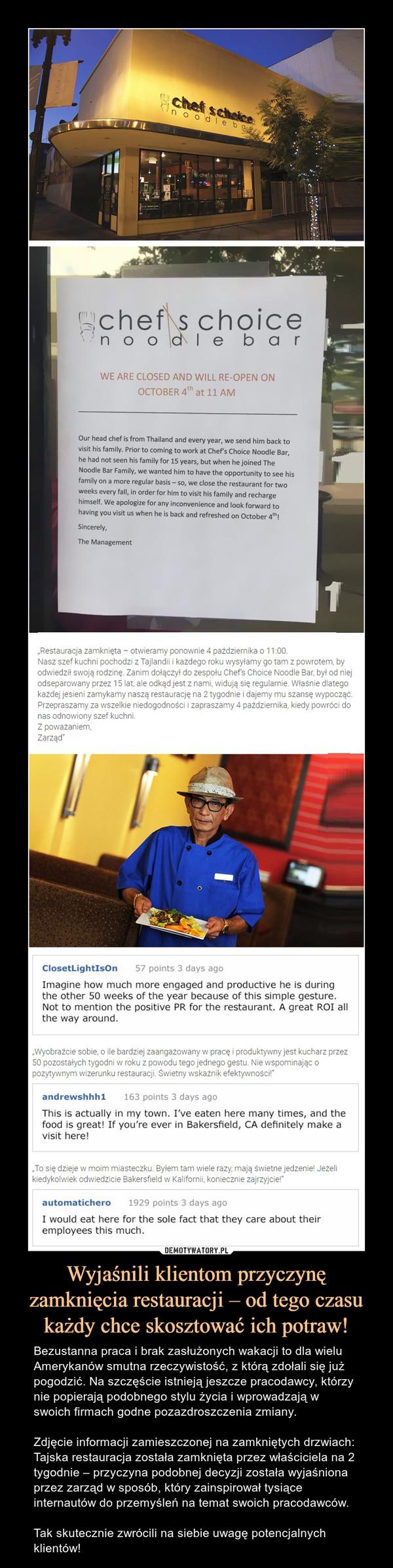 Wyjaśnili klientom przyczynę zamknięcia restauracji – od tego czasu każdy chce skosztować ich potraw! – Bezustanna praca i brak zasłużonych wakacji to dla wielu Amerykanów smutna rzeczywistość, z którą zdołali się już pogodzić. Na szczęście istnieją jeszcze pracodawcy, którzy nie popierają podobnego stylu życia i wprowadzają w swoich firmach godne pozazdroszczenia zmiany. Zdjęcie informacji zamieszczonej na zamkniętych drzwiach:Tajska restauracja została zamknięta przez właściciela na 2 tygodnie – przyczyna podobnej decyzji została wyjaśniona przez zarząd w sposób, który zainspirował tysiące internautów do przemyśleń na temat swoich pracodawców.Tak skutecznie zwrócili na siebie uwagę potencjalnych klientów!