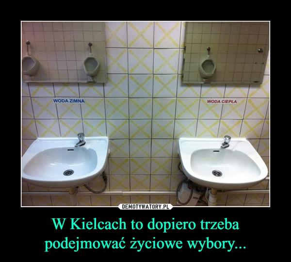 W Kielcach to dopiero trzeba podejmować życiowe wybory... –