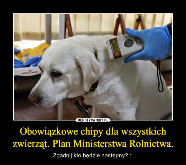 Obowiązkowe chipy dla wszystkich zwierząt. Plan Ministerstwa Rolnictwa. – Zgadnij kto będzie następny? :|