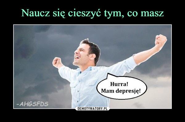 –  Hurra! Mam depresję!