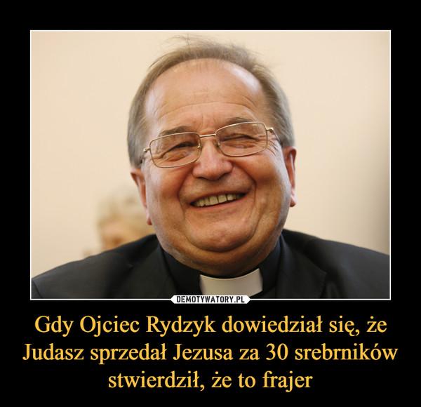 Gdy Ojciec Rydzyk dowiedział się, że Judasz sprzedał Jezusa za 30 srebrników stwierdził, że to frajer –