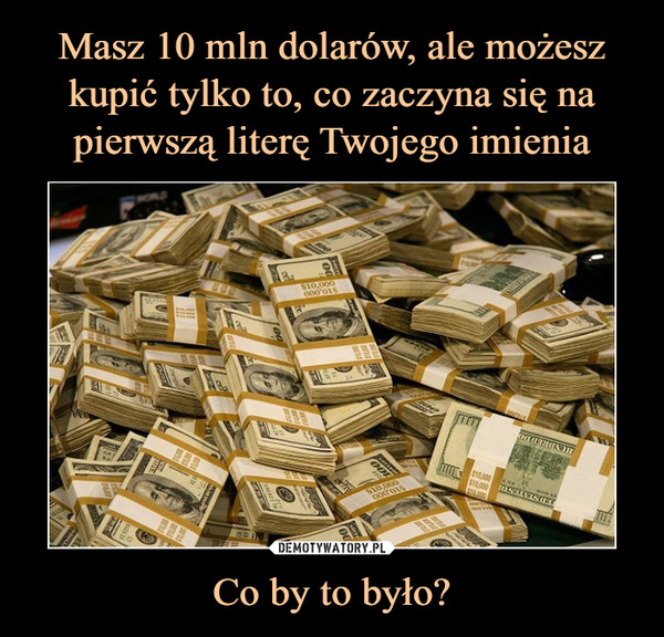 Co by to było? –