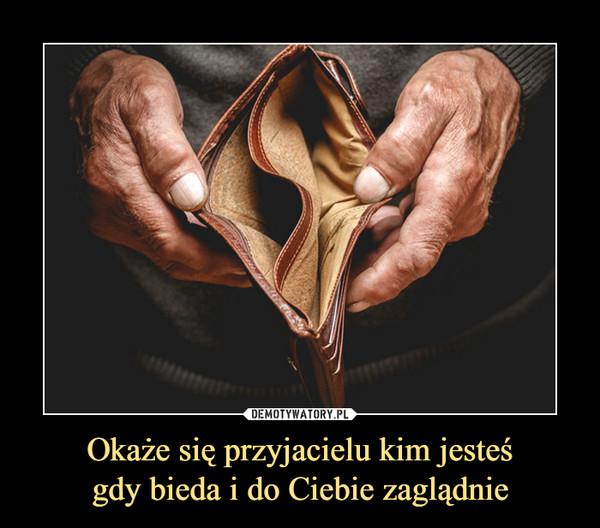 Okaże się przyjacielu kim jesteśgdy bieda i do Ciebie zaglądnie –