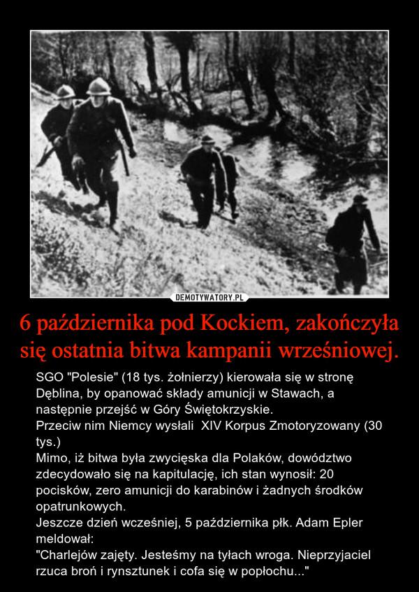 """6 października pod Kockiem, zakończyła się ostatnia bitwa kampanii wrześniowej. – SGO """"Polesie"""" (18 tys. żołnierzy) kierowała się w stronę Dęblina, by opanować składy amunicji w Stawach, a następnie przejść w Góry Świętokrzyskie.Przeciw nim Niemcy wysłali  XIV Korpus Zmotoryzowany (30 tys.)Mimo, iż bitwa była zwycięska dla Polaków, dowództwo zdecydowało się na kapitulację, ich stan wynosił: 20 pocisków, zero amunicji do karabinów i żadnych środków opatrunkowych.Jeszcze dzień wcześniej, 5 października płk. Adam Epler meldował:""""Charlejów zajęty. Jesteśmy na tyłach wroga. Nieprzyjaciel rzuca broń i rynsztunek i cofa się w popłochu..."""""""