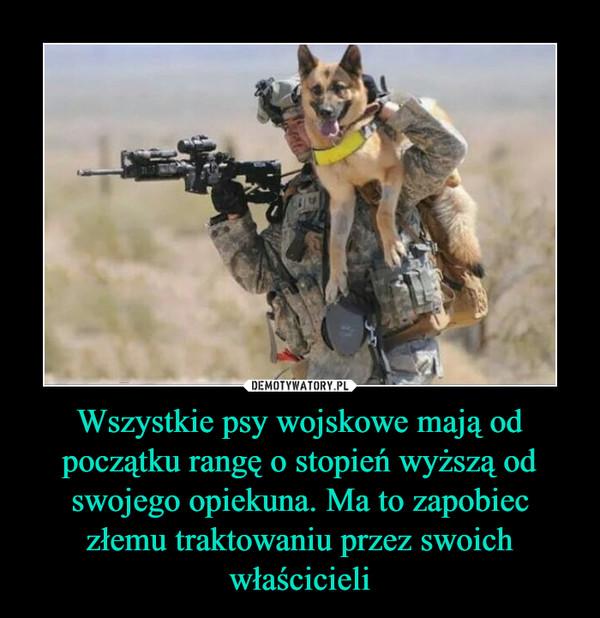 Wszystkie psy wojskowe mają od początku rangę o stopień wyższą od swojego opiekuna. Ma to zapobiec złemu traktowaniu przez swoich właścicieli –