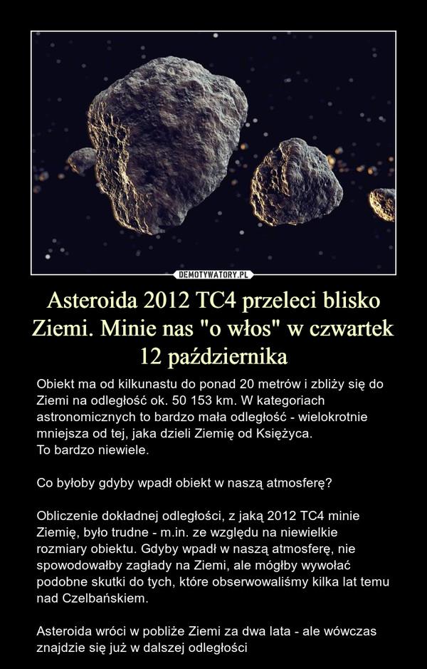 """Asteroida 2012 TC4 przeleci blisko Ziemi. Minie nas """"o włos"""" w czwartek 12 października – Obiekt ma od kilkunastu do ponad 20 metrów i zbliży się do Ziemi na odległość ok. 50 153 km. W kategoriach astronomicznych to bardzo mała odległość - wielokrotnie mniejsza od tej, jaka dzieli Ziemię od Księżyca. To bardzo niewiele. Co byłoby gdyby wpadł obiekt w naszą atmosferę?Obliczenie dokładnej odległości, z jaką 2012 TC4 minie Ziemię, było trudne - m.in. ze względu na niewielkie rozmiary obiektu. Gdyby wpadł w naszą atmosferę, nie spowodowałby zagłady na Ziemi, ale mógłby wywołać podobne skutki do tych, które obserwowaliśmy kilka lat temu nad Czelbańskiem. Asteroida wróci w pobliże Ziemi za dwa lata - ale wówczas znajdzie się już w dalszej odległości"""
