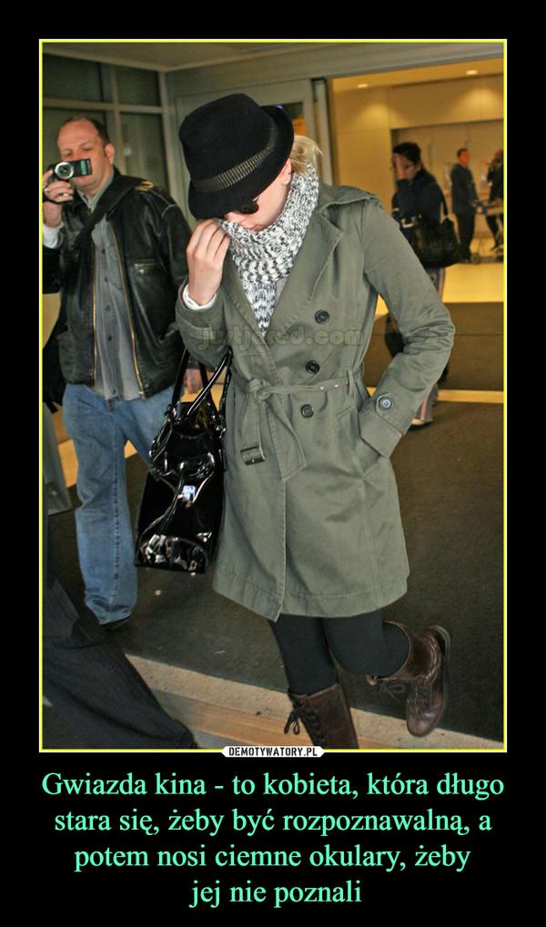 Gwiazda kina - to kobieta, która długo stara się, żeby być rozpoznawalną, a potem nosi ciemne okulary, żeby jej nie poznali –