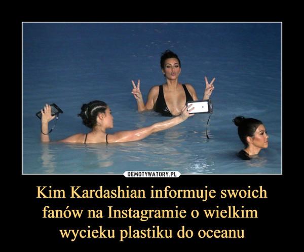 Kim Kardashian informuje swoich fanów na Instagramie o wielkim wycieku plastiku do oceanu –