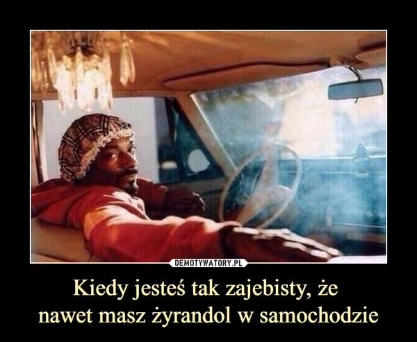 Kiedy jesteś tak zajebisty, że nawet masz żyrandol w samochodzie –