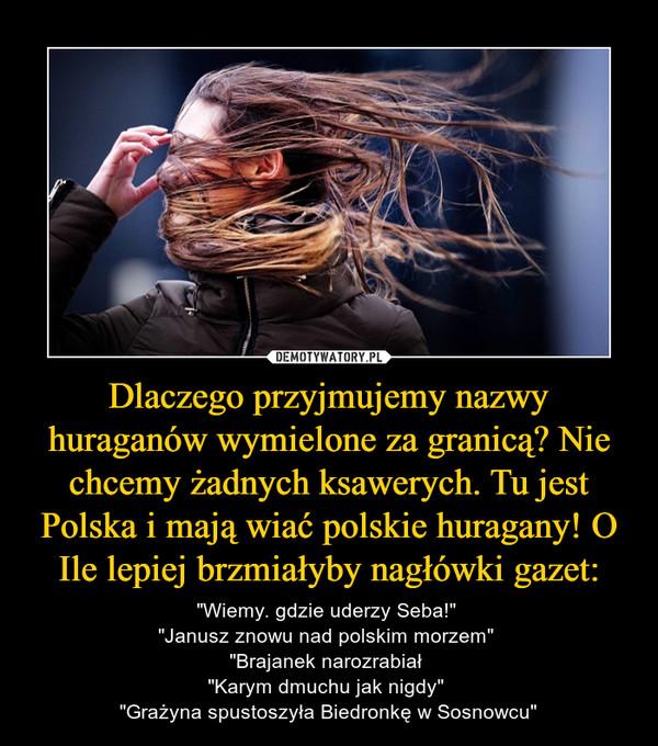 """Dlaczego przyjmujemy nazwy huraganów wymielone za granicą? Nie chcemy żadnych ksawerych. Tu jest Polska i mają wiać polskie huragany! O Ile lepiej brzmiałyby nagłówki gazet: – """"Wiemy. gdzie uderzy Seba!"""" """"Janusz znowu nad polskim morzem"""" """"Brajanek narozrabiał """"Karym dmuchu jak nigdy"""" """"Grażyna spustoszyła Biedronkę w Sosnowcu"""""""