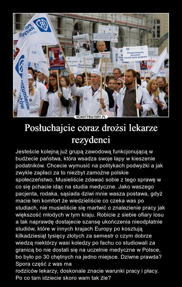 Posłuchajcie coraz drożsi lekarze rezydenci – Jesteście kolejną już grupą zawodową funkcjonującą w budżecie państwa, która wsadza swoje łapy w kieszenie podatników. Chcecie wymusić na politykach podwyżki a jak zwykle zapłaci za to niezbyt zamożne polskie społeczeństwo. Musieliście zdawać sobie z tego sprawę w co się pchacie idąc na studia medyczne. Jako waszego pacjenta, rodaka, sąsiada dziwi mnie wasza postawa, gdyż macie ten komfort że wiedzieliście co czeka was po studiach, nie musieliście się martwić o znalezienie pracy jak większość młodych w tym kraju. Robicie z siebie ofiary losu a tak naprawdę dostajecie szansę ukończenia nieodpłatnie studiów, które w innych krajach Europy po kosztują kilkadziesiąt tysięcy złotych za semestr o czym dobrze wiedzą niektórzy wasi koledzy po fachu co studiowali za granicą bo nie dostali się na uczelnie medyczne w Polsce, bo było po 30 chętnych na jedno miejsce. Dziwne prawda? Spora część z was ma rodziców lekarzy, doskonale znacie warunki pracy i płacy. Po co tam idziecie skoro wam tak źle?
