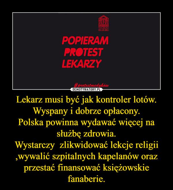 Lekarz musi być jak kontroler lotów.Wyspany i dobrze opłacony.Polska powinna wydawać więcej na służbę zdrowia.Wystarczy  zlikwidować lekcje religii ,wywalić szpitalnych kapelanów oraz przestać finansować księżowskie fanaberie. –