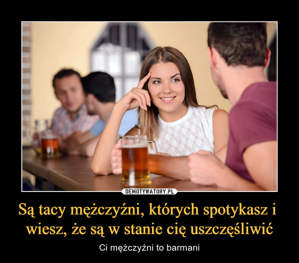 Są tacy mężczyźni, których spotykasz i wiesz, że są w stanie cię uszczęśliwić – Ci mężczyźni to barmani