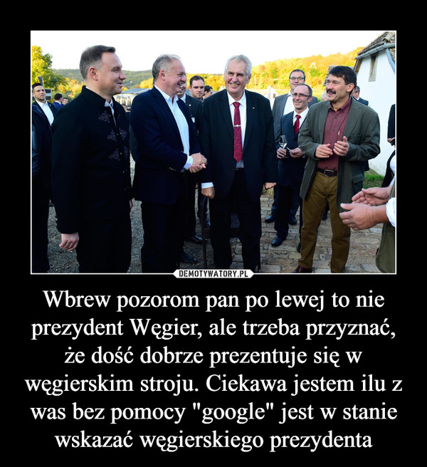 """Wbrew pozorom pan po lewej to nie prezydent Węgier, ale trzeba przyznać, że dość dobrze prezentuje się w węgierskim stroju. Ciekawa jestem ilu z was bez pomocy """"google"""" jest w stanie wskazać węgierskiego prezydenta –"""