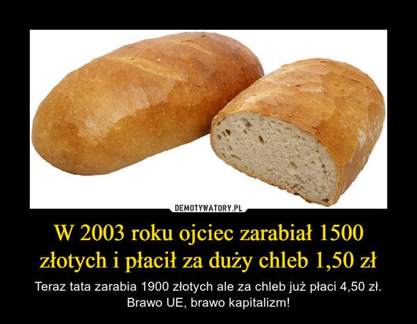 W 2003 roku ojciec zarabiał 1500 złotych i płacił za duży chleb 1,50 zł – Teraz tata zarabia 1900 złotych ale za chleb już płaci 4,50 zł. Brawo UE, brawo kapitalizm!