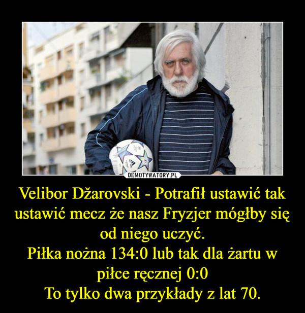 Velibor Džarovski - Potrafił ustawić tak ustawić mecz że nasz Fryzjer mógłby się od niego uczyć.Piłka nożna 134:0 lub tak dla żartu w piłce ręcznej 0:0To tylko dwa przykłady z lat 70. –
