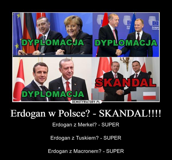Erdogan w Polsce? - SKANDAL!!!! – Erdogan z Merkel? - SUPERErdogan z Tuskiem? - SUPERErdogan z Macronem? - SUPER